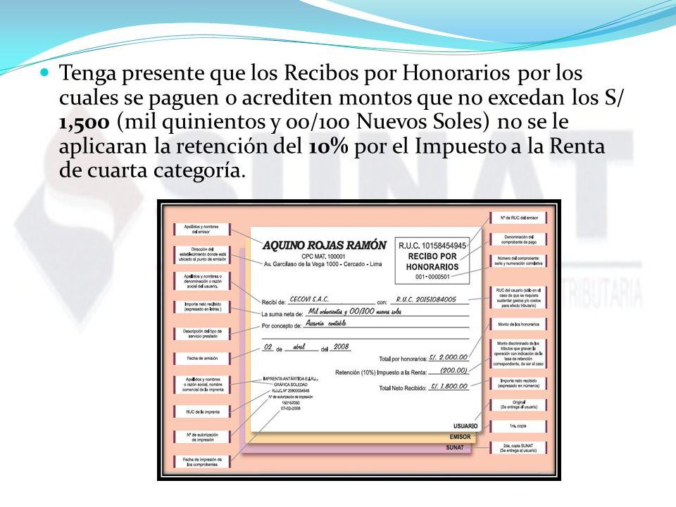 Tenga presente que los Recibos por Honorarios por los cuales se paguen o acrediten montos que no excedan los S/ 1,500 (mil quinientos y 00/100 Nuevos Soles) no se le aplicaran la retención del 10% por el Impuesto a la Renta de cuarta categoría.