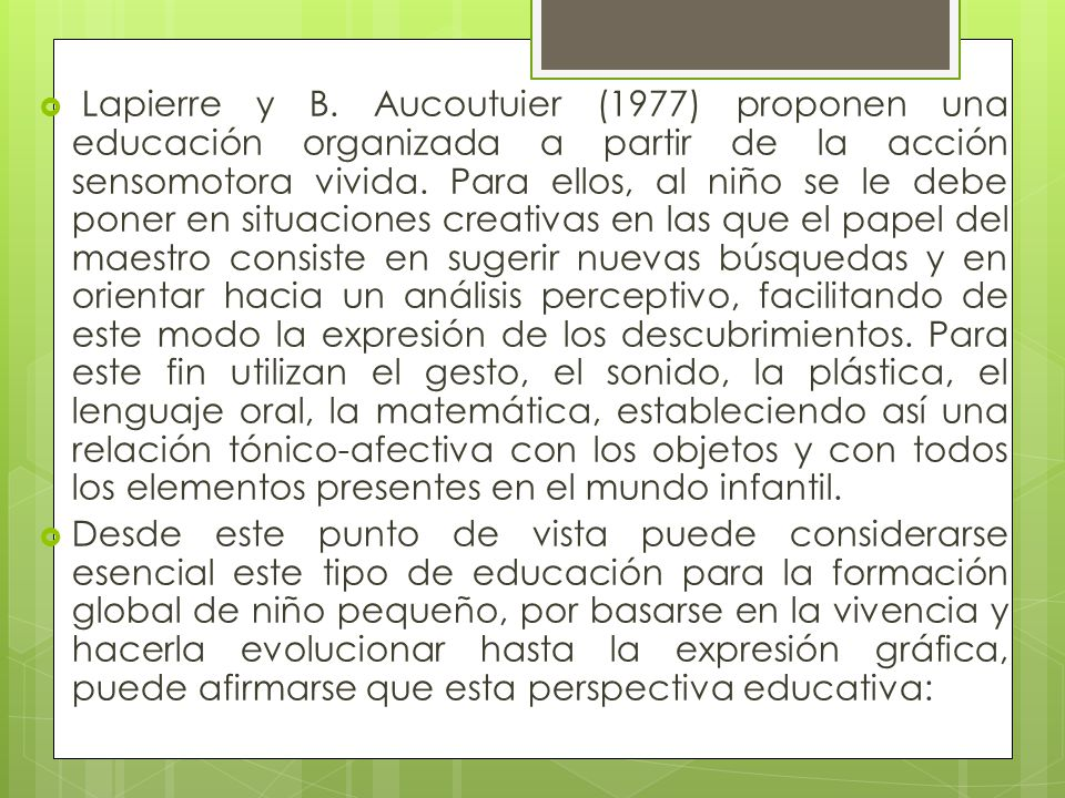 Lapierre y B. Aucoutuier (1977) proponen una educación organizada a partir de la acción sensomotora vivida. Para ellos, al niño se le debe poner en situaciones creativas en las que el papel del maestro consiste en sugerir nuevas búsquedas y en orientar hacia un análisis perceptivo, facilitando de este modo la expresión de los descubrimientos. Para este fin utilizan el gesto, el sonido, la plástica, el lenguaje oral, la matemática, estableciendo así una relación tónico-afectiva con los objetos y con todos los elementos presentes en el mundo infantil.