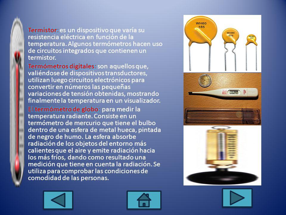 Termistor: es un dispositivo que varía su resistencia eléctrica en función de la temperatura. Algunos termómetros hacen uso de circuitos integrados que contienen un termistor.