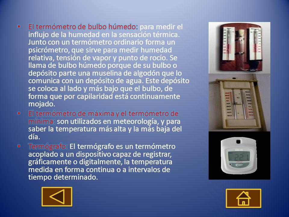 El termómetro de bulbo húmedo: para medir el influjo de la humedad en la sensación térmica. Junto con un termómetro ordinario forma un psicrómetro, que sirve para medir humedad relativa, tensión de vapor y punto de rocío. Se llama de bulbo húmedo porque de su bulbo o depósito parte una muselina de algodón que lo comunica con un depósito de agua. Este depósito se coloca al lado y más bajo que el bulbo, de forma que por capilaridad está continuamente mojado.