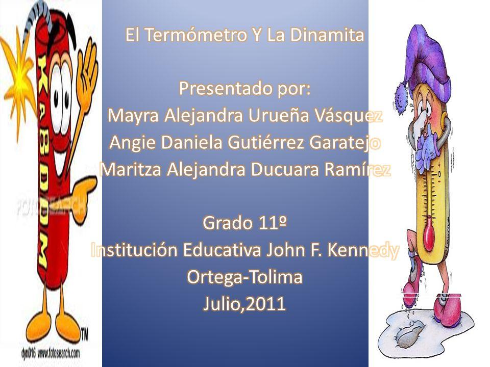 El Termómetro Y La Dinamita Presentado por: Mayra Alejandra Urueña Vásquez Angie Daniela Gutiérrez Garatejo Maritza Alejandra Ducuara Ramírez Grado 11º Institución Educativa John F.