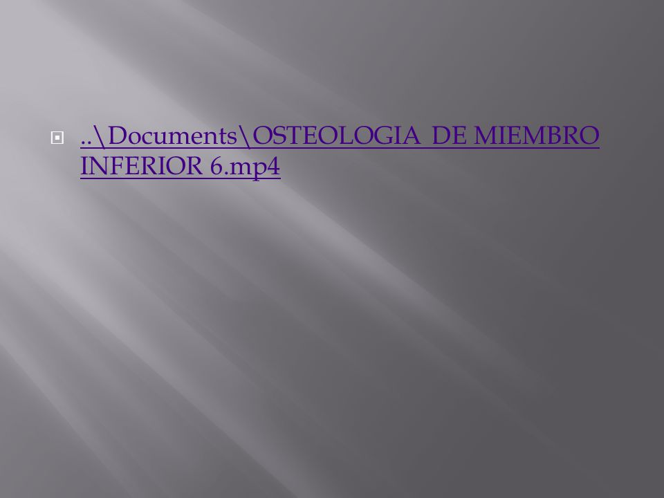 ..\Documents\OSTEOLOGIA DE MIEMBRO INFERIOR 6.mp4