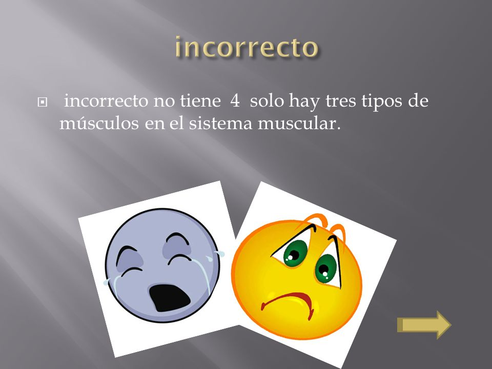 incorrecto incorrecto no tiene 4 solo hay tres tipos de músculos en el sistema muscular.