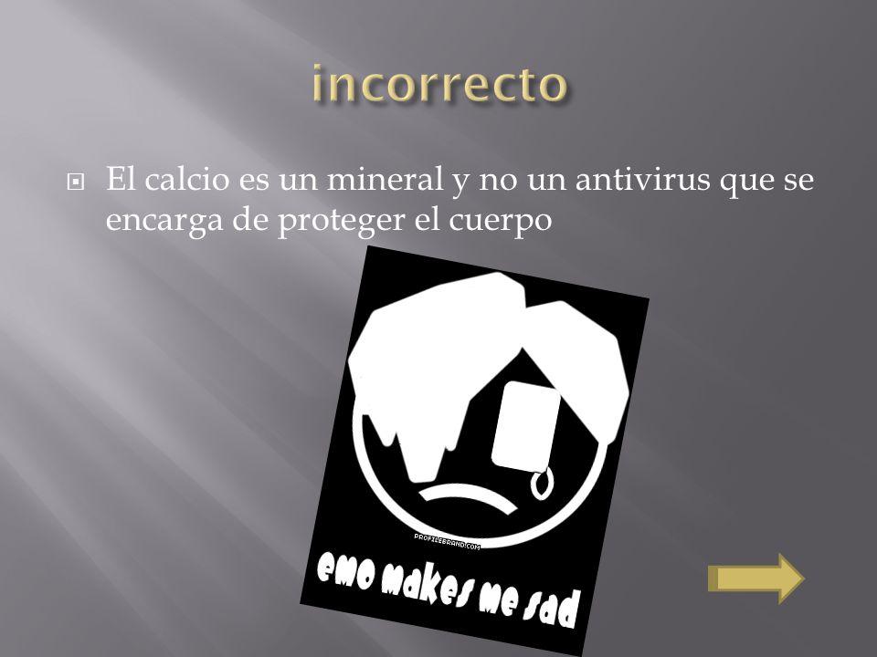 incorrecto El calcio es un mineral y no un antivirus que se encarga de proteger el cuerpo