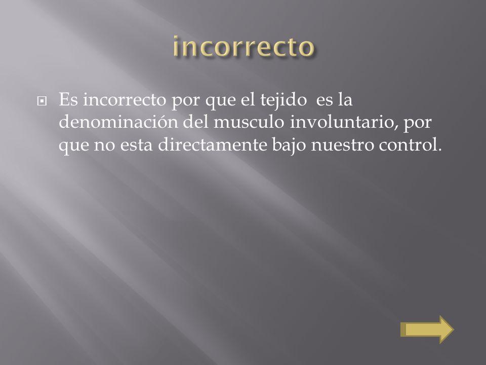 incorrecto Es incorrecto por que el tejido es la denominación del musculo involuntario, por que no esta directamente bajo nuestro control.