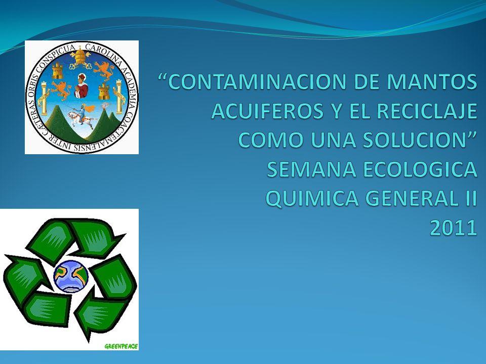 CONTAMINACION DE MANTOS ACUIFEROS Y EL RECICLAJE COMO UNA SOLUCION SEMANA ECOLOGICA QUIMICA GENERAL II 2011