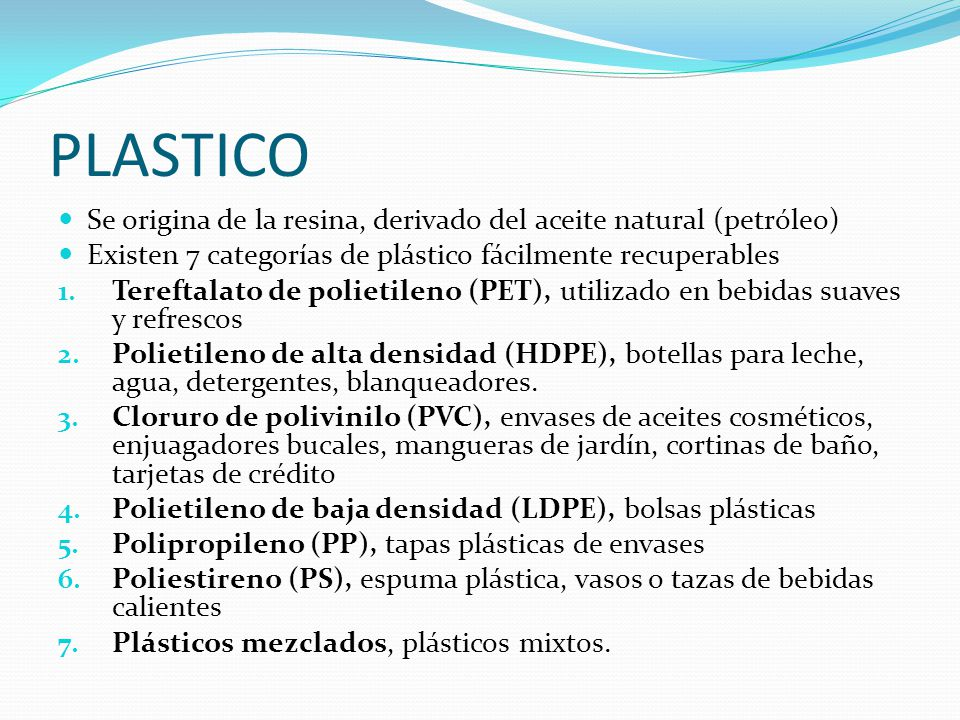 PLASTICO Se origina de la resina, derivado del aceite natural (petróleo) Existen 7 categorías de plástico fácilmente recuperables.