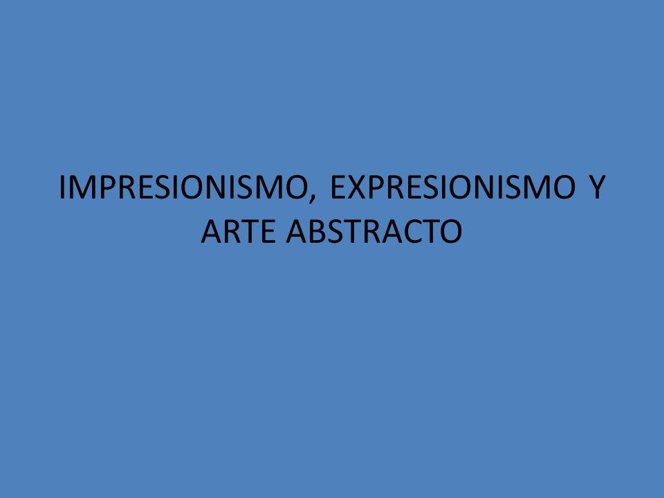 IMPRESIONISMO, EXPRESIONISMO Y ARTE ABSTRACTO
