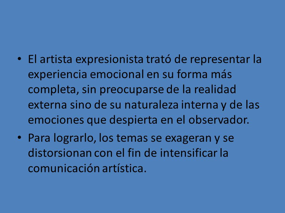 El artista expresionista trató de representar la experiencia emocional en su forma más completa, sin preocuparse de la realidad externa sino de su naturaleza interna y de las emociones que despierta en el observador.