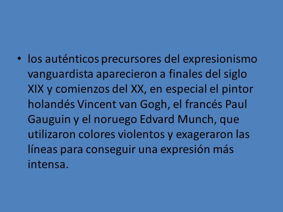 los auténticos precursores del expresionismo vanguardista aparecieron a finales del siglo XIX y comienzos del XX, en especial el pintor holandés Vincent van Gogh, el francés Paul Gauguin y el noruego Edvard Munch, que utilizaron colores violentos y exageraron las líneas para conseguir una expresión más intensa.