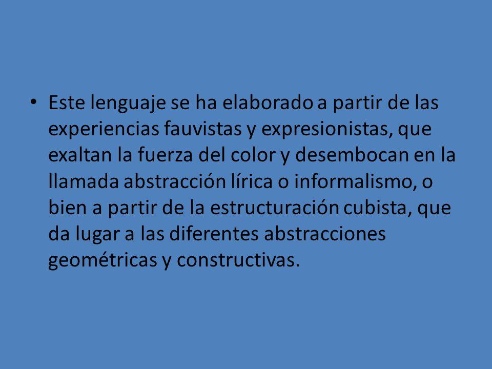 Este lenguaje se ha elaborado a partir de las experiencias fauvistas y expresionistas, que exaltan la fuerza del color y desembocan en la llamada abstracción lírica o informalismo, o bien a partir de la estructuración cubista, que da lugar a las diferentes abstracciones geométricas y constructivas.