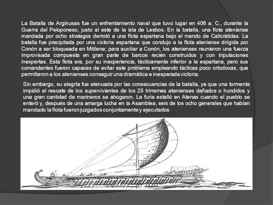 La Batalla de Arginusas fue un enfrentamiento naval que tuvo lugar en 406 a. C., durante la Guerra del Peloponeso, justo al este de la isla de Lesbos. En la batalla, una flota ateniense mandada por ocho strategos derrotó a una flota espartana bajo el mando de Calicrátidas. La batalla fue precipitada por una victoria espartana que condujo a la flota ateniense dirigida por Conón a ser bloqueada en Mitilene; para auxiliar a Conón, los atenienses reunieron una fuerza improvisada compuesta en gran parte de barcos recién construidos y con tripulaciones inexpertas. Esta flota era, por su inexperiencia, tácticamente inferior a la espartana, pero sus comandantes fueron capaces de evitar este problema empleando tácticas poco ortodoxas, que permitieron a los atenienses conseguir una dramática e inesperada victoria.