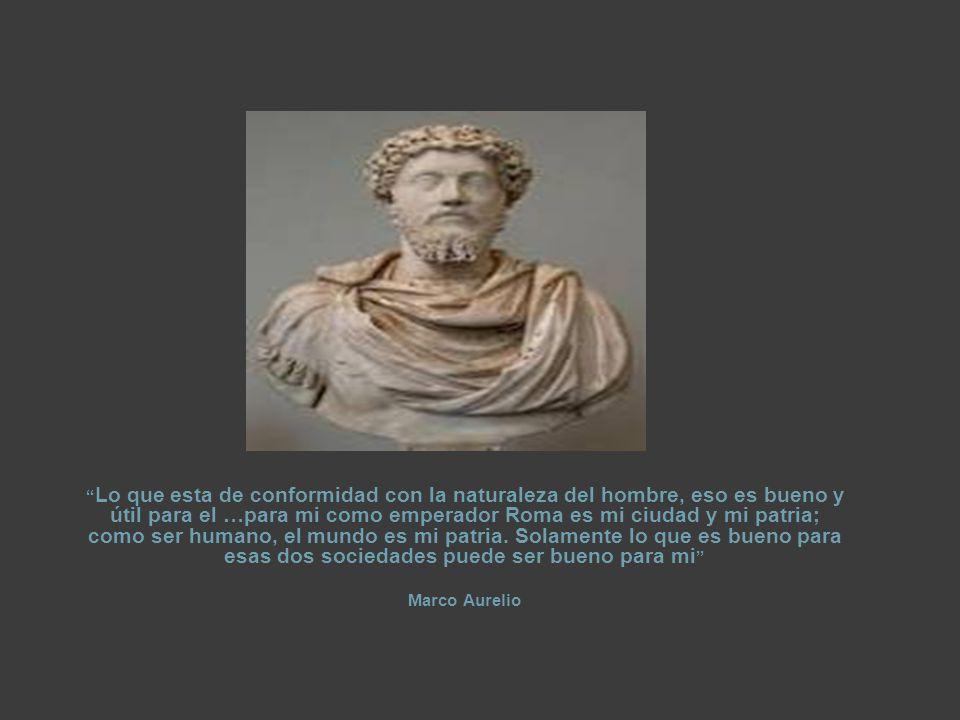 Lo que esta de conformidad con la naturaleza del hombre, eso es bueno y útil para el …para mi como emperador Roma es mi ciudad y mi patria; como ser humano, el mundo es mi patria. Solamente lo que es bueno para esas dos sociedades puede ser bueno para mi
