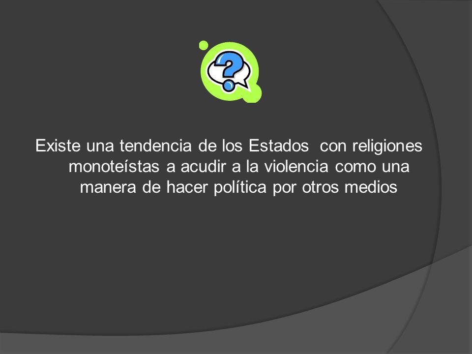 Existe una tendencia de los Estados con religiones monoteístas a acudir a la violencia como una manera de hacer política por otros medios