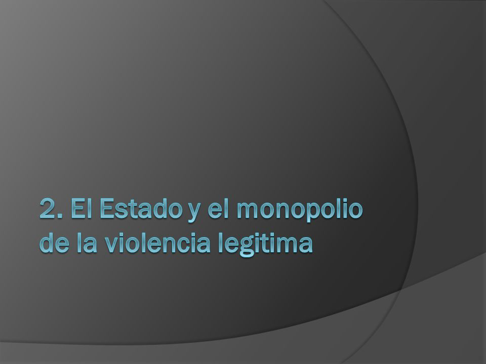 2. El Estado y el monopolio de la violencia legitima