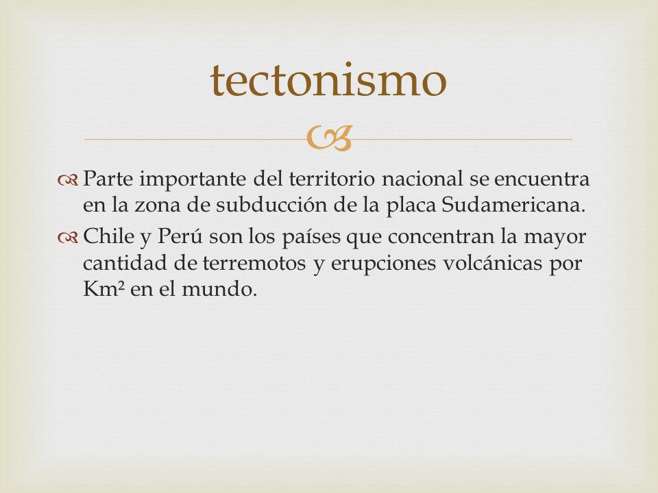 tectonismo Parte importante del territorio nacional se encuentra en la zona de subducción de la placa Sudamericana.