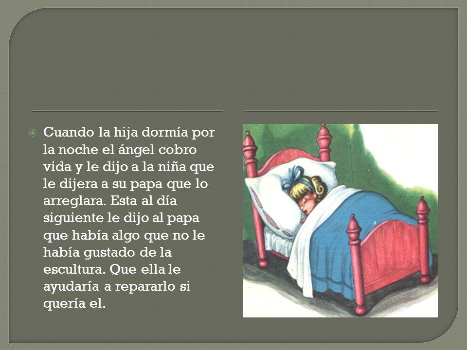 Cuando la hija dormía por la noche el ángel cobro vida y le dijo a la niña que le dijera a su papa que lo arreglara.