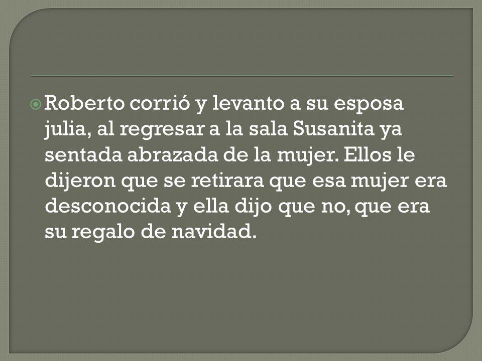 Roberto corrió y levanto a su esposa julia, al regresar a la sala Susanita ya sentada abrazada de la mujer.
