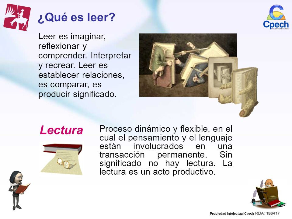 ¿Qué es leer Leer es imaginar, reflexionar y comprender. Interpretar y recrear. Leer es establecer relaciones, es comparar, es producir significado.