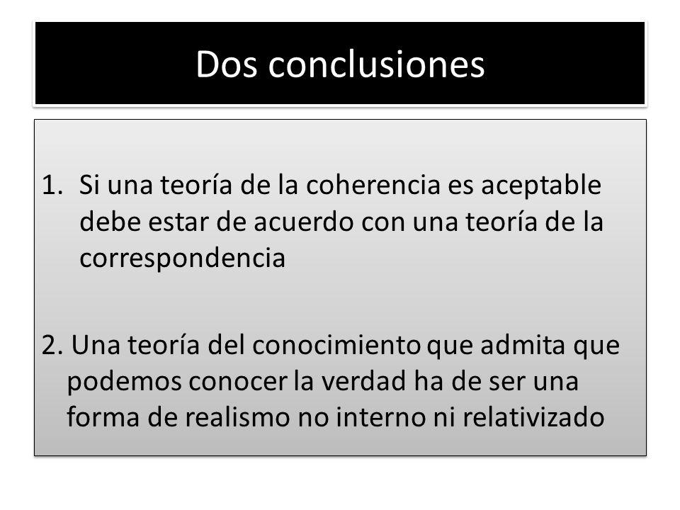 Dos conclusiones Si una teoría de la coherencia es aceptable debe estar de acuerdo con una teoría de la correspondencia.