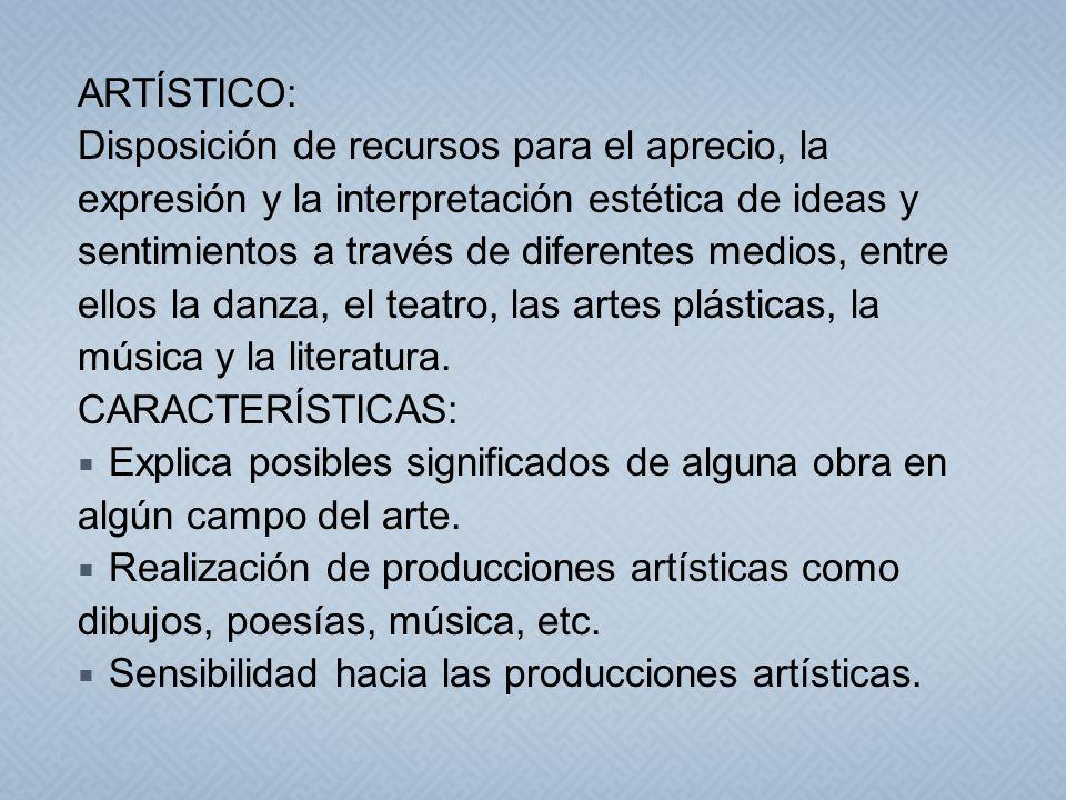 ARTÍSTICO: Disposición de recursos para el aprecio, la. expresión y la interpretación estética de ideas y.