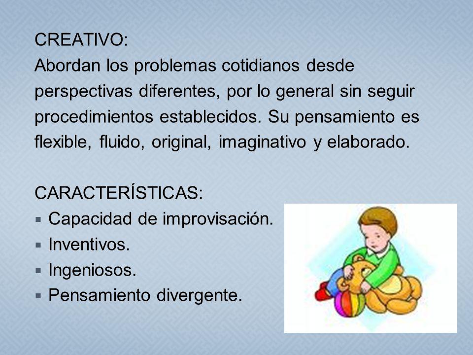 CREATIVO: Abordan los problemas cotidianos desde. perspectivas diferentes, por lo general sin seguir.