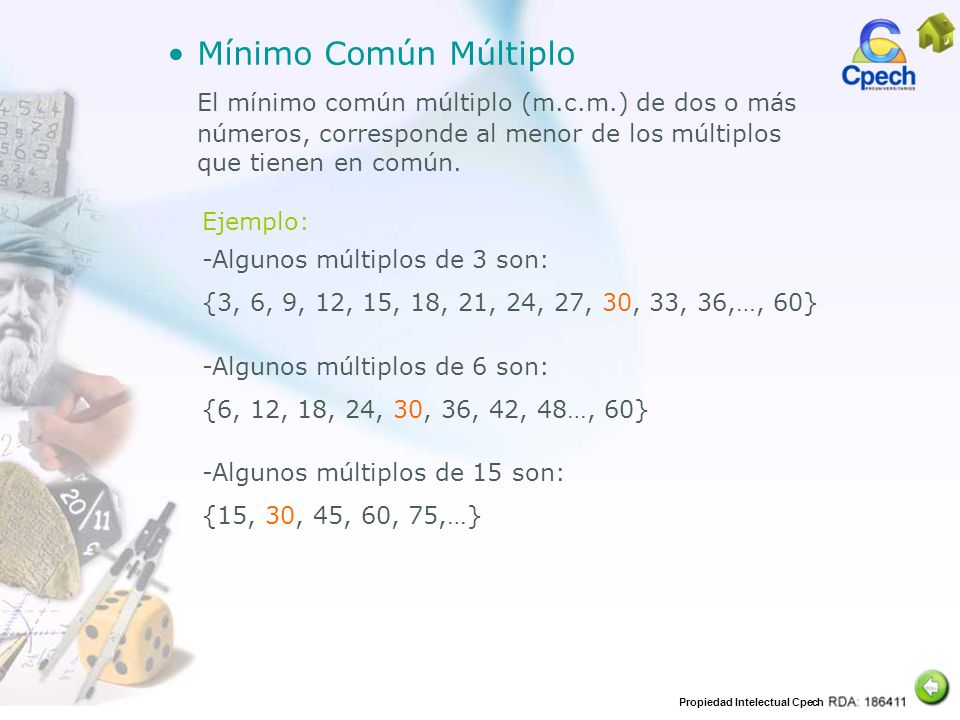Mínimo Común Múltiplo El mínimo común múltiplo (m.c.m.) de dos o más números, corresponde al menor de los múltiplos que tienen en común.
