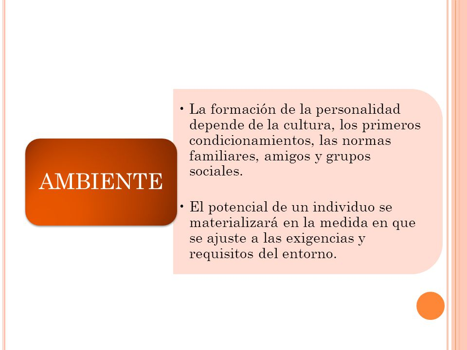 AMBIENTE La formación de la personalidad depende de la cultura, los primeros condicionamientos, las normas familiares, amigos y grupos sociales.