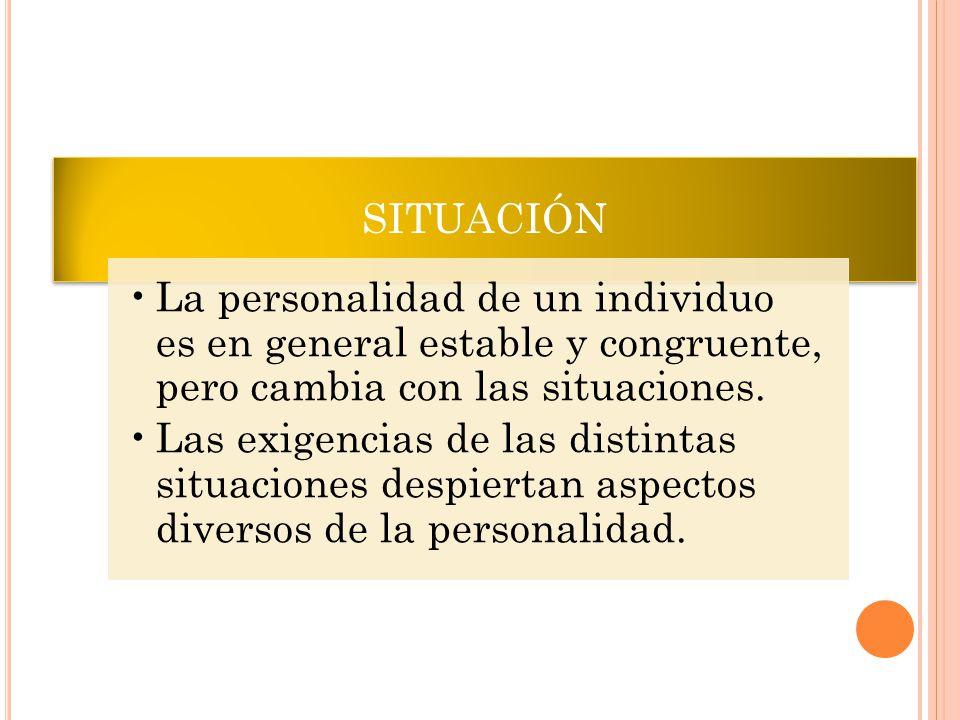 SITUACIÓN La personalidad de un individuo es en general estable y congruente, pero cambia con las situaciones.