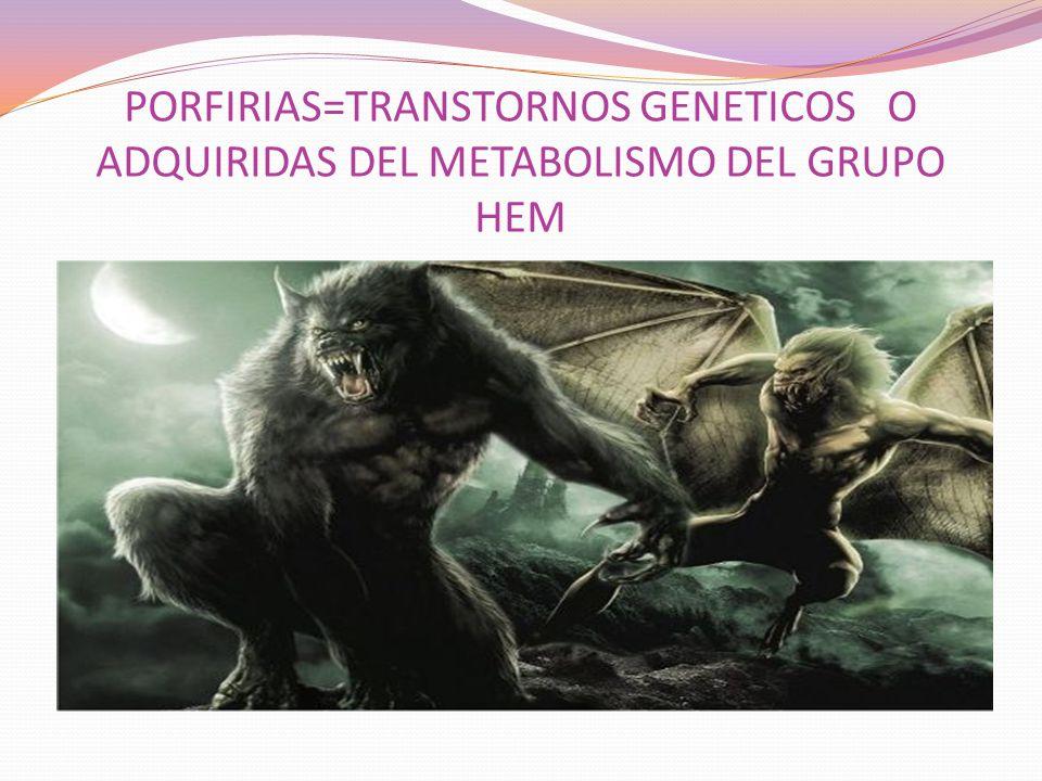 PORFIRIAS=TRANSTORNOS GENETICOS O ADQUIRIDAS DEL METABOLISMO DEL GRUPO HEM
