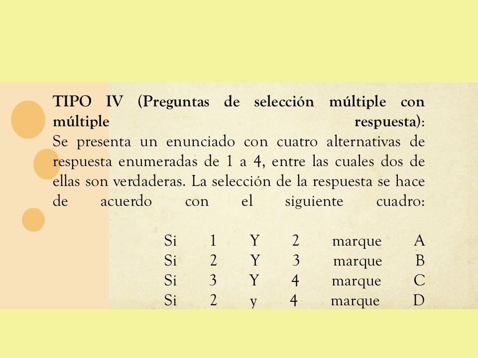 TIPO IV (Preguntas de selección múltiple con múltiple respuesta): Se presenta un enunciado con cuatro alternativas de respuesta enumeradas de 1 a 4, entre las cuales dos de ellas son verdaderas.
