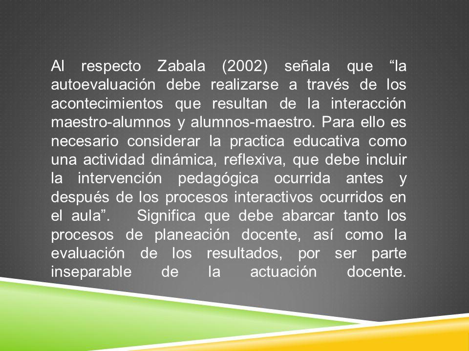 Al respecto Zabala (2002) señala que la autoevaluación debe realizarse a través de los acontecimientos que resultan de la interacción maestro-alumnos y alumnos-maestro.