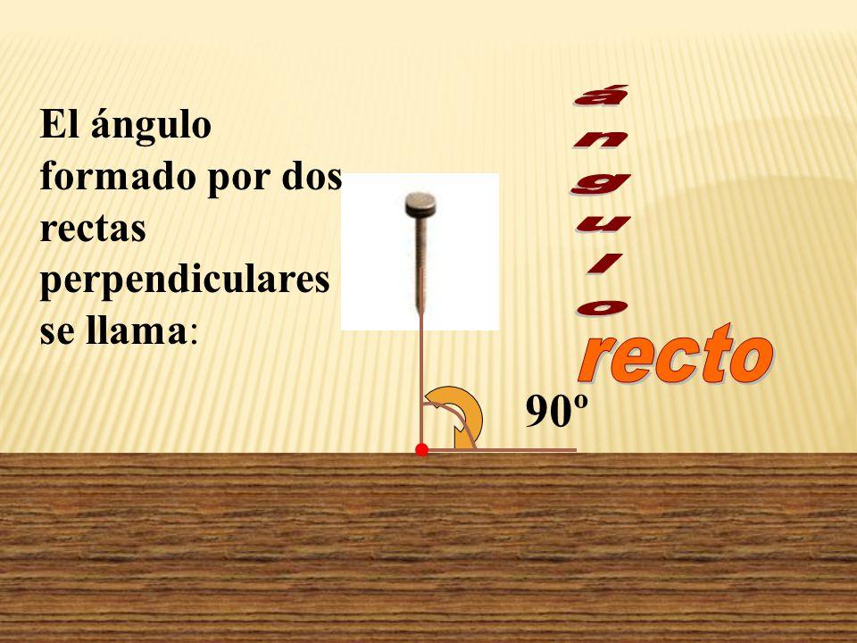 90º El ángulo formado por dos rectas perpendiculares se llama: ángulo