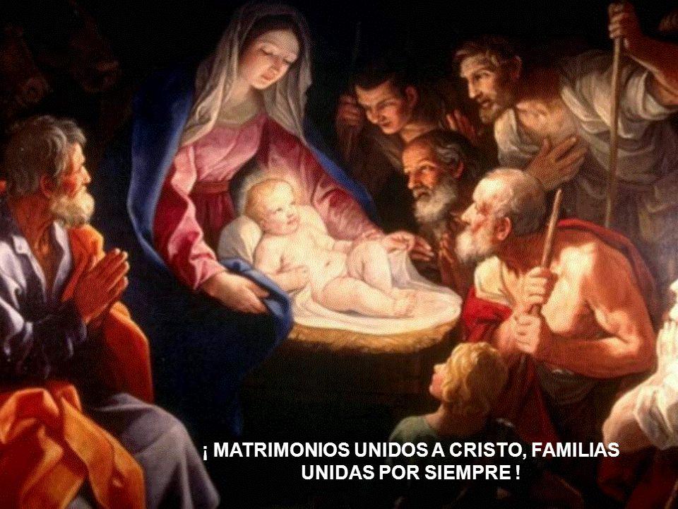 ¡ MATRIMONIOS UNIDOS A CRISTO, FAMILIAS UNIDAS POR SIEMPRE !