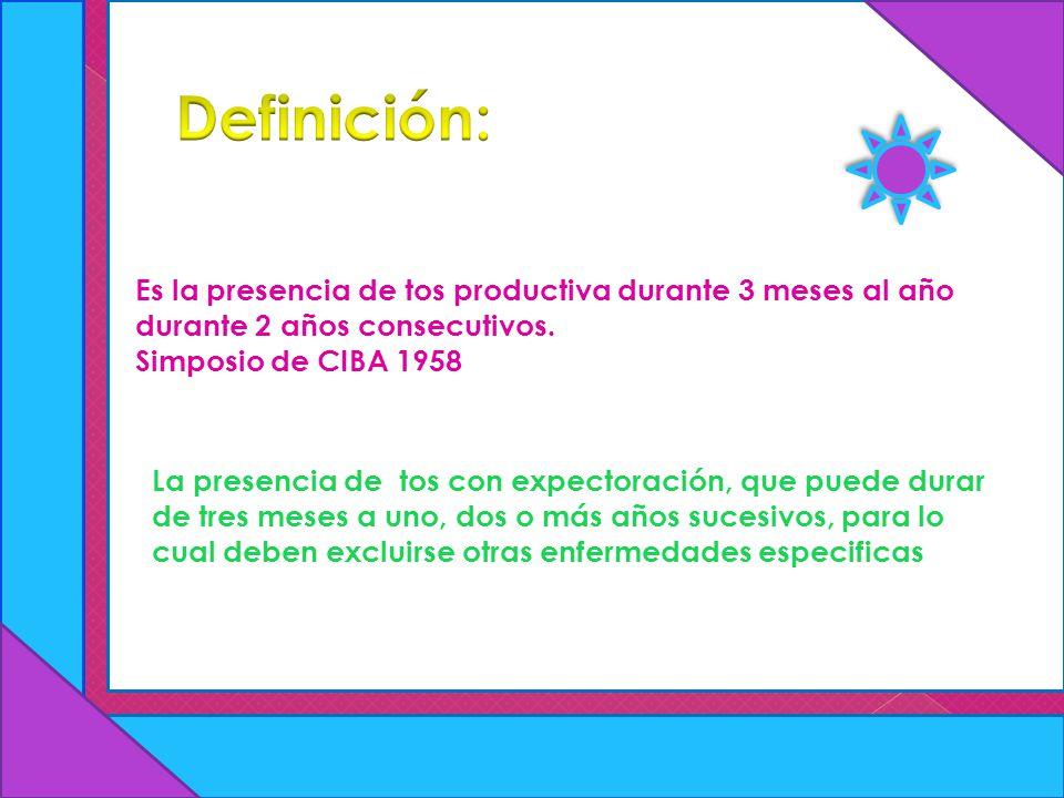 Definición: Es la presencia de tos productiva durante 3 meses al año durante 2 años consecutivos. Simposio de CIBA 1958.