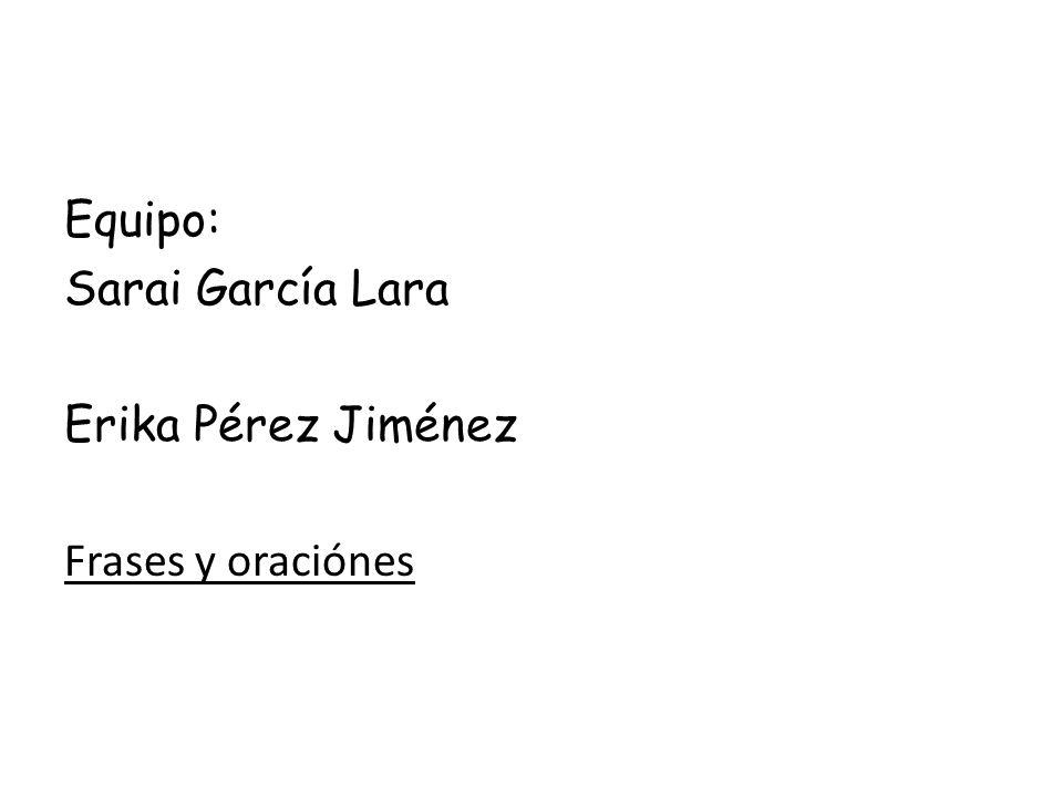 Equipo: Sarai García Lara Erika Pérez Jiménez Frases y oraciónes