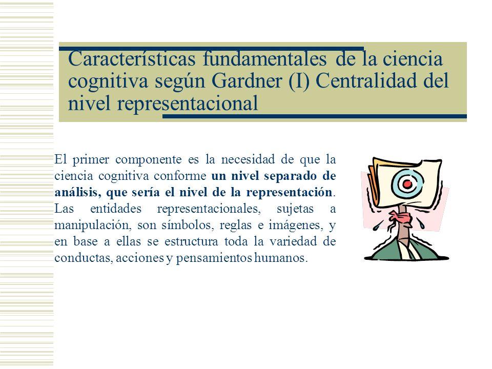 Características fundamentales de la ciencia cognitiva según Gardner (I) Centralidad del nivel representacional