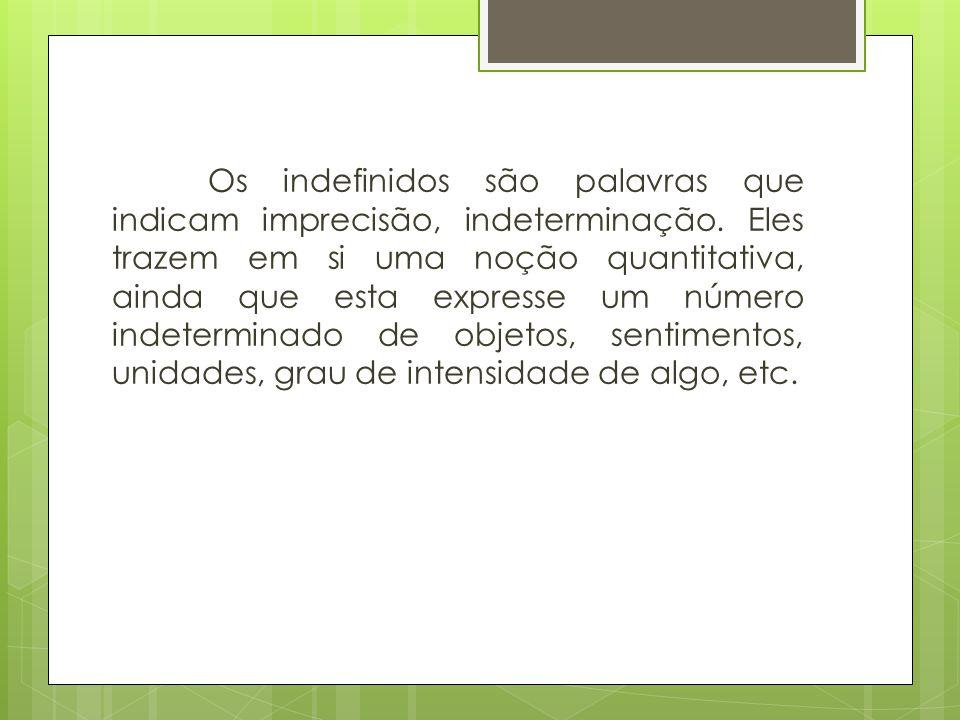 Os indefinidos são palavras que indicam imprecisão, indeterminação
