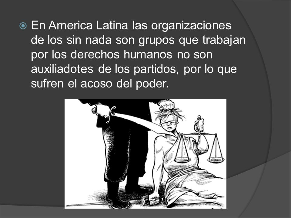 En America Latina las organizaciones de los sin nada son grupos que trabajan por los derechos humanos no son auxiliadotes de los partidos, por lo que sufren el acoso del poder.