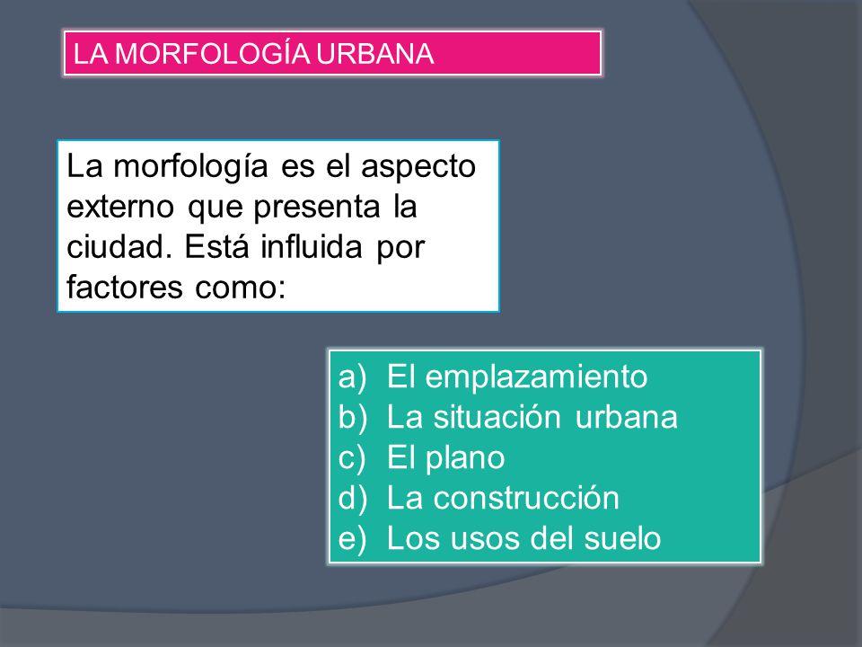 LA MORFOLOGÍA URBANA La morfología es el aspecto externo que presenta la ciudad. Está influida por factores como: