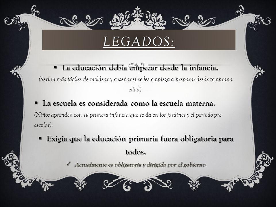 Legados: La educación debía empezar desde la infancia. (Serían más fáciles de moldear y enseñar si se les empieza a preparar desde temprana edad).