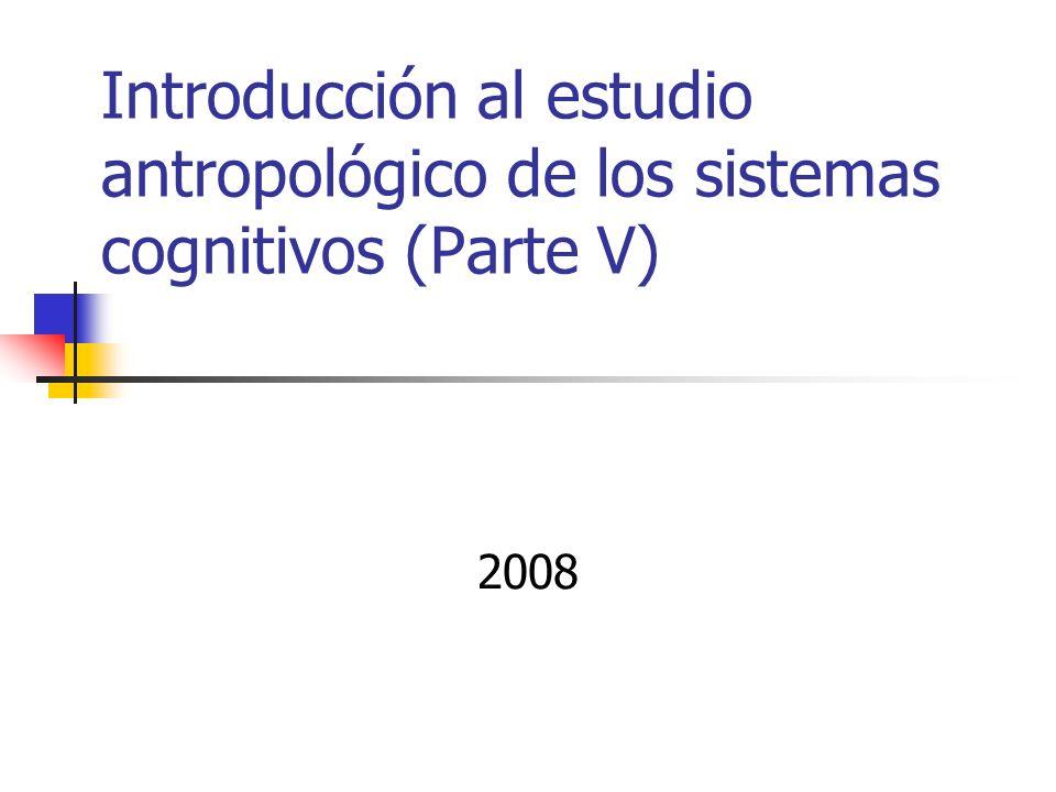 Introducción al estudio antropológico de los sistemas cognitivos (Parte V)
