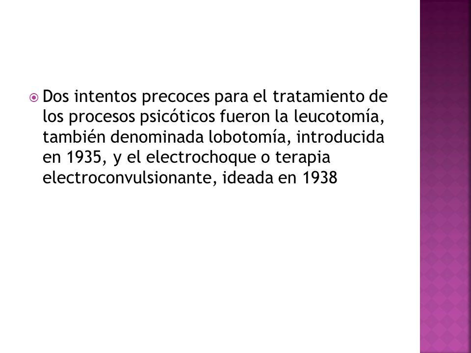Dos intentos precoces para el tratamiento de los procesos psicóticos fueron la leucotomía, también denominada lobotomía, introducida en 1935, y el electrochoque o terapia electroconvulsionante, ideada en 1938