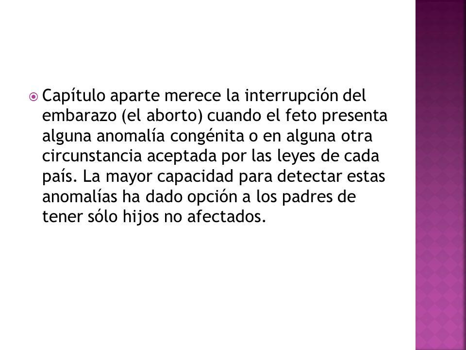 Capítulo aparte merece la interrupción del embarazo (el aborto) cuando el feto presenta alguna anomalía congénita o en alguna otra circunstancia aceptada por las leyes de cada país.