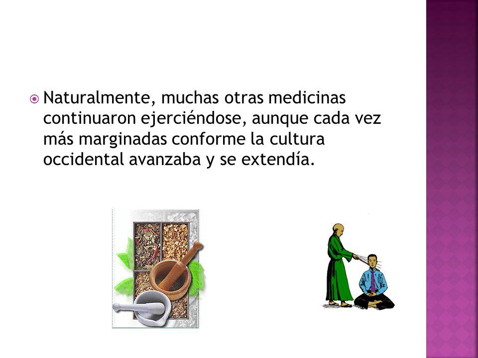 Naturalmente, muchas otras medicinas continuaron ejerciéndose, aunque cada vez más marginadas conforme la cultura occidental avanzaba y se extendía.