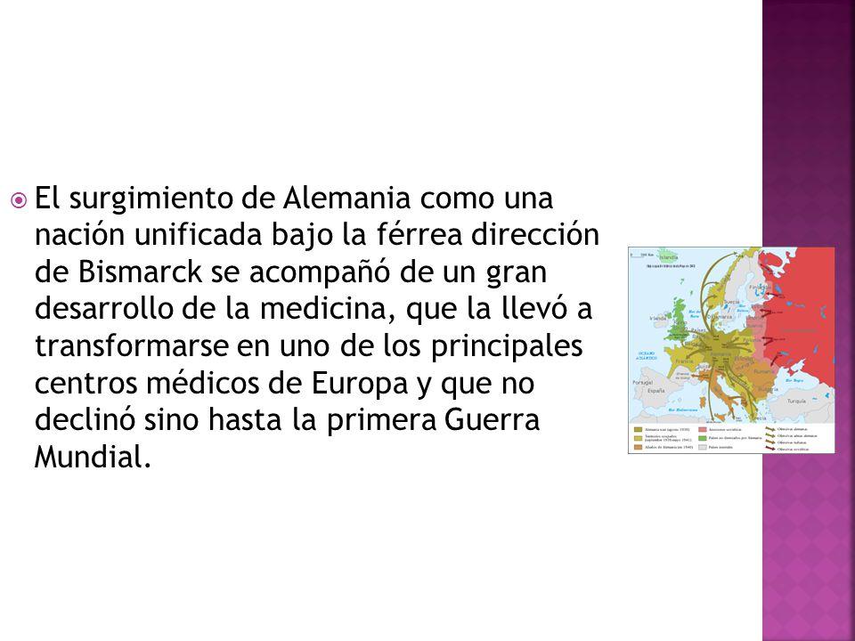 El surgimiento de Alemania como una nación unificada bajo la férrea dirección de Bismarck se acompañó de un gran desarrollo de la medicina, que la llevó a transformarse en uno de los principales centros médicos de Europa y que no declinó sino hasta la primera Guerra Mundial.