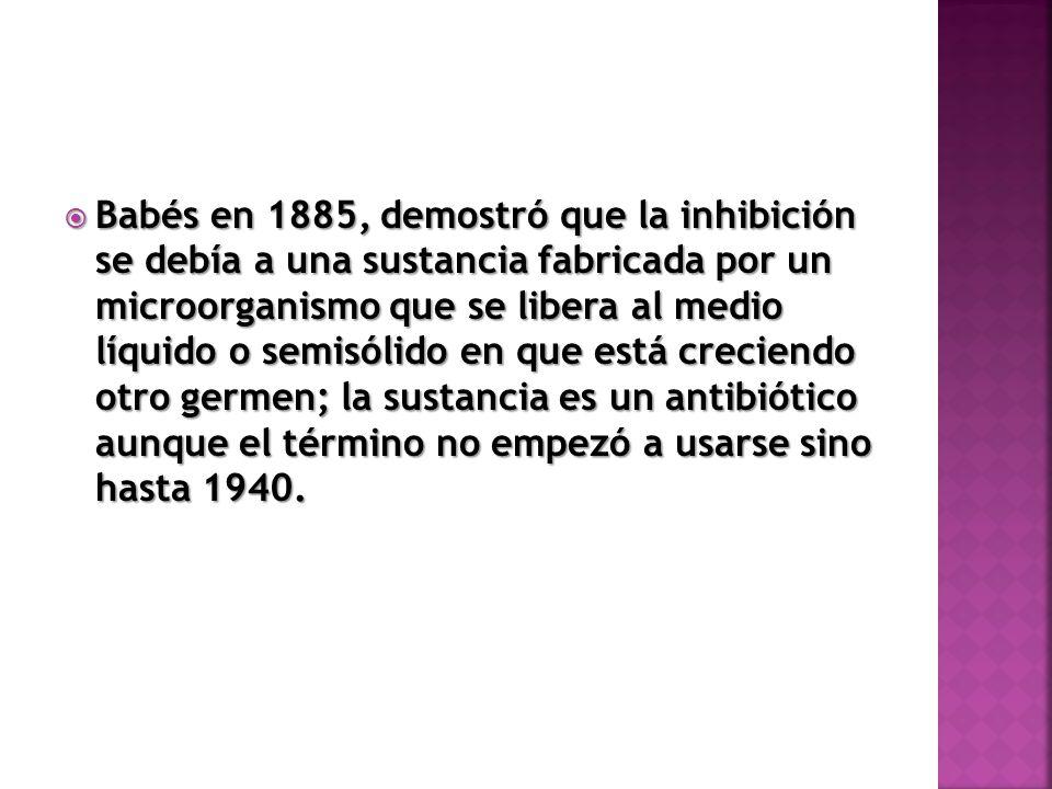 Babés en 1885, demostró que la inhibición se debía a una sustancia fabricada por un microorganismo que se libera al medio líquido o semisólido en que está creciendo otro germen; la sustancia es un antibiótico aunque el término no empezó a usarse sino hasta 1940.