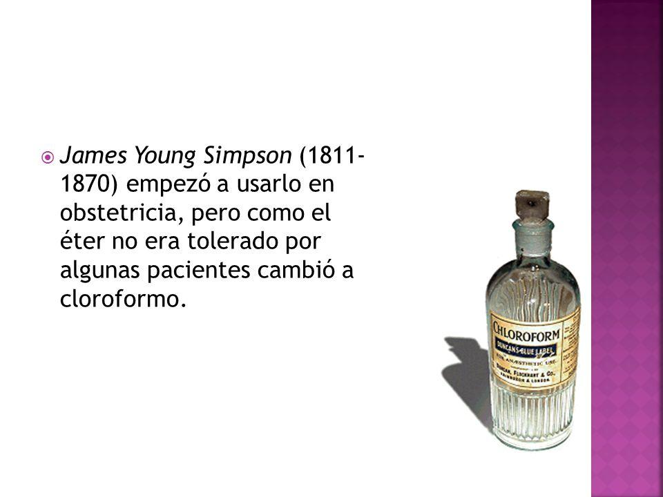 James Young Simpson (1811- 1870) empezó a usarlo en obstetricia, pero como el éter no era tolerado por algunas pacientes cambió a cloroformo.