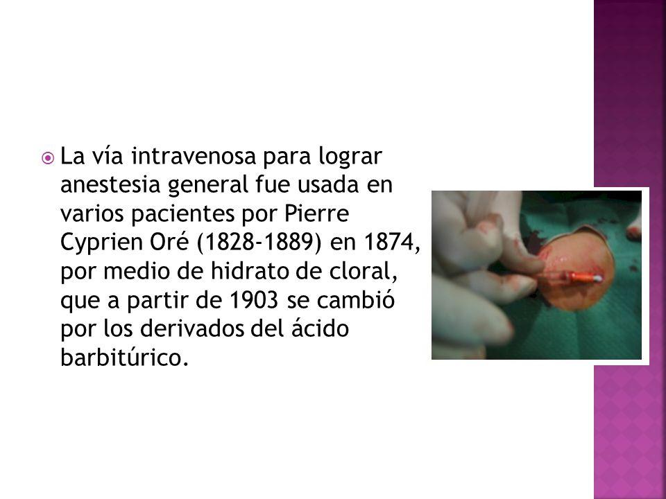 La vía intravenosa para lograr anestesia general fue usada en varios pacientes por Pierre Cyprien Oré (1828-1889) en 1874, por medio de hidrato de cloral, que a partir de 1903 se cambió por los derivados del ácido barbitúrico.