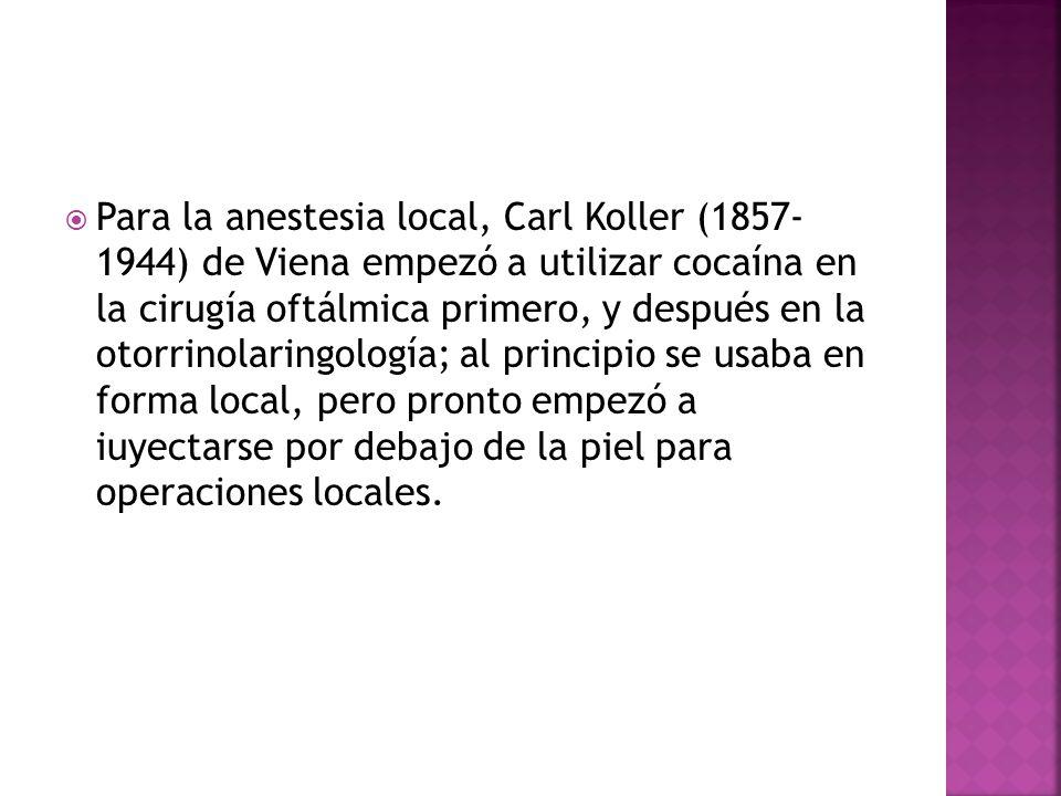 Para la anestesia local, Carl Koller (1857- 1944) de Viena empezó a utilizar cocaína en la cirugía oftálmica primero, y después en la otorrinolaringología; al principio se usaba en forma local, pero pronto empezó a iuyectarse por debajo de la piel para operaciones locales.